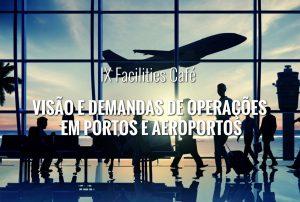 IX Facilities Café – Visão e demandas de operações em portos e aeroportos